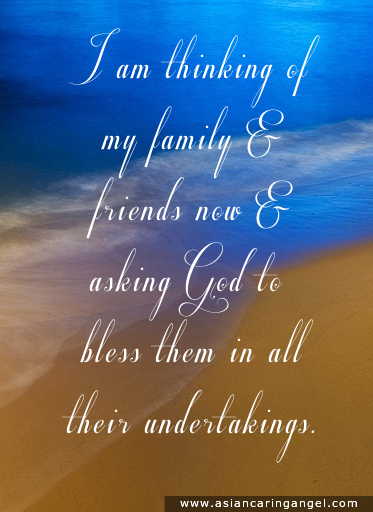 150813_8_ACA'S QUOTES AND POEMS_FAMILY & FRIENDSHIP_I am thinking of my family & friends now & asking God to bless them in all their undertakings.